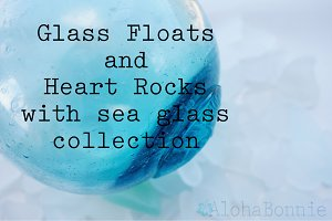Glass Floats and Heart Rocks