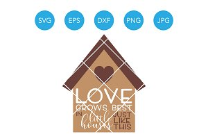 Love Grows Best in Little Houses SVG