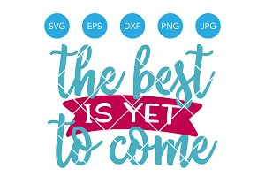 The Best is Yet to Come SVG Cut File
