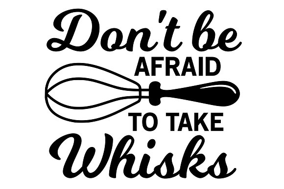Don't Be Afraid To Take Whisks Svg