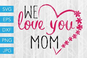 We Love You Mom SVG Mothers Day