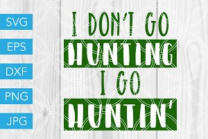 I Dont Go Hunting I Go Huntin SVG