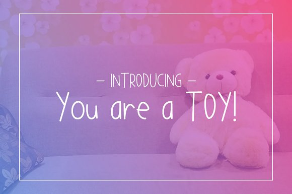 You are a TOY!