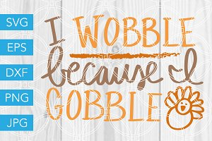 I Wobble Because I Gobble